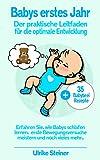Babys erstes Jahr: Der praktische Leitfaden für die optimale Entwicklung - Erfahren Sie, wie Babys schlafen lernen, ersten Bewegungsversuche meistern und noch vieles mehr...