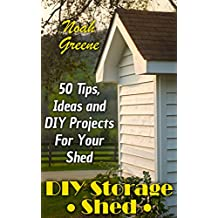 DIY Storage Shed: 50 Tips, Ideas and DIY Projects For Your Shed  (English Edition)