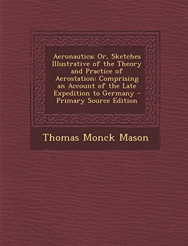 Aeronautica; Or, Sketches Illustrative of the Theory and Practice of Aerostation: Comprising an Account of the Late Expedition to Germany - Primary Source Edition