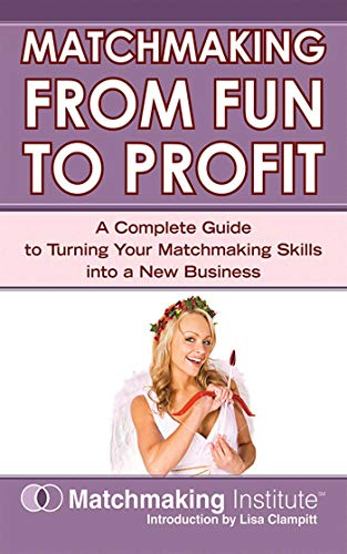 Matchmaking From Fun to Profit: A Complete Guide to Turning Your Matchmaking Skills into a New Business (English Edition)