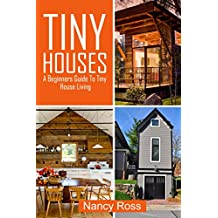 Tiny Houses: A Beginners Guide To Tiny House Living (English Edition)
