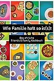 Wie Familie halt so is(s)t: Das ehrliche Friends & Family Kochbuch