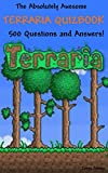 The Absolutely Awesome Terraria Quizbook: 500 Questions and Answers! (cheats, handbook, hacks, guidebook, crafting, jokes, bosses Book 1)