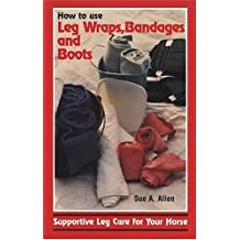 How to Use Leg Wraps, Bandages and Boots: Supportive Leg Care for Your Horse by S.A. Allen (30-Apr-1996) Paperback