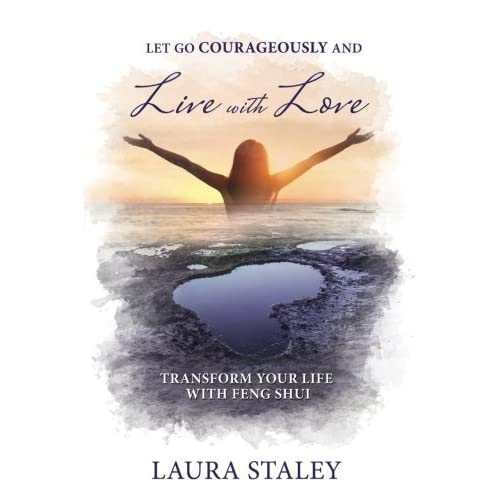 Let Go Courageously and Live with Love: Transform Your Life with Feng Shui by Laura Staley (2016-07-19)