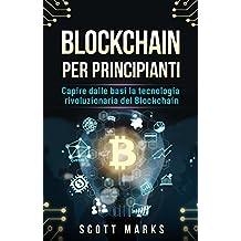 Blockchain Per Principianti: Capire dalle basi la tecnologia rivoluzionaria del Blockchain (Blockchain for Beginners: Libro in italiano/Italian edizione) (Italian Edition)