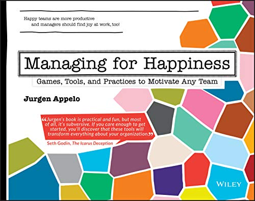 Managing for Happiness: Games, Tools, and Practices to Motivate Any Team
