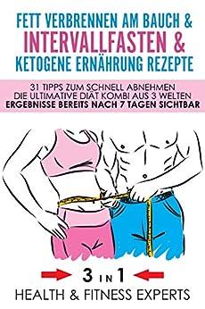 Intervallfasten & Ketogene Ernährung Rezepte & Fett verbrennen am Bauch - 31 Tipps zum schnell abnehmen - Die Ultimative Diät Kombi aus 3 Welten - Ergebnisse bereits nach 7 Tagen sichtbar - 3IN1