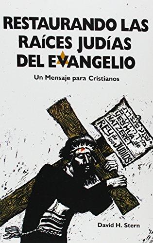 Restaurando Las Raices Judias Del Evangelio: UN Mensaje Para Cristianos por David H. Stern