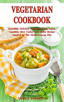 Vegetarian Cookbook: Incredibly Delicious Vegetarian Soup, Salad, Casserole, Slow Cooker and Skillet Recipes Inspired by The Mediterranean Diet: Weight ... (Healthy Cooking Book 1) (English Edition) von [Tabakova, Vesela]