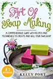 Art Of Soap Making: A Comprehensive Guide with Recipes and Techniques To Create And Sell Your Own Soap (Soap Making, Soap Making for Beginners, Natural Soap Making, Soap, Making Soap,Making Soap)