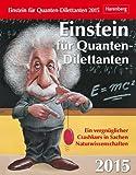 Einstein für Quanten-Dilettante Wissenskalender 2015: Ein vergnüglicher Crashkurs in Sachen Naturwissenschaften