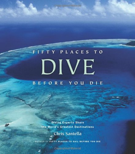 Fifty Places to Dive Before You Die: Diving Experts Share the World's Greatest Destinations por Chris Santella