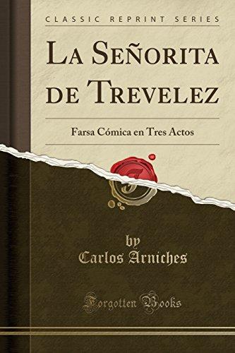 La Señorita de Trevelez: Farsa Cómica en Tres Actos (Classic Reprint) por Carlos Arniches