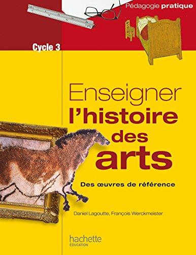 Enseigner l'histoire des arts : des oeuvres de référence : [cycle 3] / Daniel Lagoutte et François Werckmeister.- Vanves : Hachette éducation , DL 2017