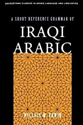 A Short Reference Grammar of Iraqi Arabic (Georgetown Classics in Arabic Languages and Linguistics series)