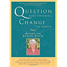 Question Your Thinking, Change The World: Quotations from Byron Katie by Katie, Byron (2007) Paperback