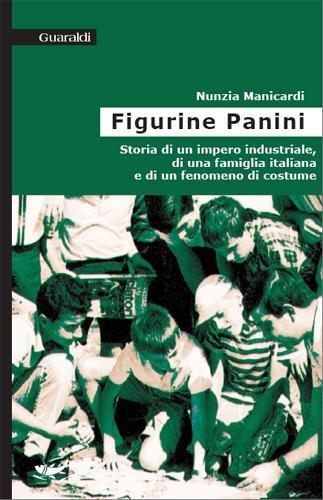 Le figurine Panini: Storia di un impero industriale, di una famiglia italiana e di un fenomeno di costume (Storie italiane)
