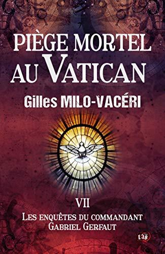 Piège mortel au Vatican: Les enquêtes du commandant Gabriel Gerfaut Tome 7 par Gilles Milo-Vacéri