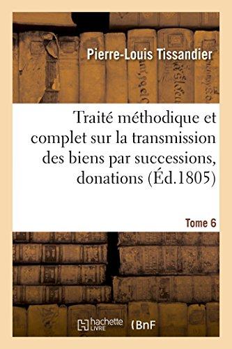 Traité méthodique complet sur la transmission des biens par successions, donations et testamens T06: suivant les lois anciennes, intermédiaires et nouvelles