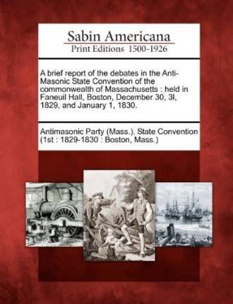 [{ A Brief Report of the Debates in the Anti-Masonic State Convention of the Commonwealth of Massachusetts: Held in Faneuil Hall, Boston, December 30, 3l, By Antimasonic Party (Mass ) State Convent ( Author ) Feb - 01- 2012 ( Paperback ) } ]