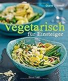 Vegetarisch für Einsteiger: Alltagsküche frisch, schnell und vielseitig - mit Wochenplaner und Austauschtipps