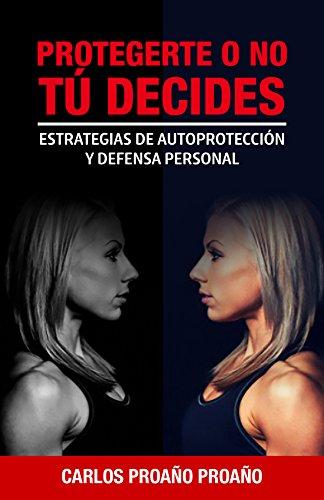 Protegerte O No, Tú Decides...: Estrategias de Autoprotección y Defensa Personal por Carlos Proaño Proaño