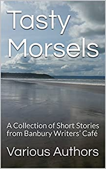 Tasty Morsels: A Collection of Short Stories from Banbury Writers' Café (Collected Assignments Book 2) by [Authors, Various, Dale, Michael, Welfare-Ford, Ann, Gilholy, Chloe, Lucas, Bridget, Manley, Chris, Moore, Kieran, Moyses, Valerie, Rosenblatt, Devon, Unsworth, Peter]