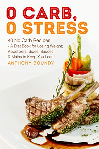 0 Carb, 0 Stress: 40 No Carb Recipes - A Diet Book for Losing Weight; Appetizers, Sides, Sauces & Mains to Keep You Lean! (English Edition)