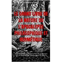LE GRAND LIVRE DE LA NATURE OU L'APOCALYPSE PHILOSOPHIQUE ET HERMÉTIQUE: OUVRAGE CURIEUX dans lequel on traite de la philosophie Occulte, de l'intelligence des Hiéroglyphes des anciens