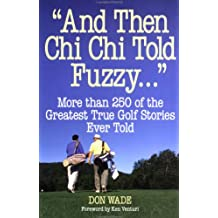 And Then Chi Chi Told Fuzzy...: More Than 250 of the Greatest True Golf Stories Ever Told (And Then Jack Said to Arnie...)