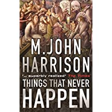 Things That Never Happen: A collection by M. John Harrison (2004-11-11)