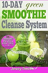 10-Day Green Smoothie Cleanse System: Over 80+ All-New Green Smoothie Recipes to Help you lose 15 Lbs in 10 Days