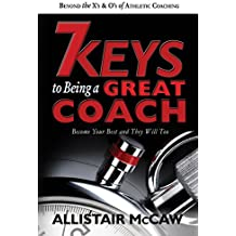 7 KEYS TO BEING A GREAT COACH: Become Your Best and They Will Too (English Edition)