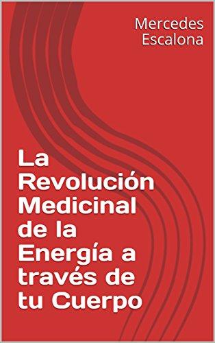 La Revolución Medicinal de la Energía a través de tu Cuerpo por Mercedes Escalona