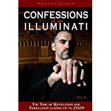 Confessions of an Illuminati, Volume II: The Time of Revelation and Tribulation Leading up to 2020 (Confessions of an Illuminati Series) (English Edition)
