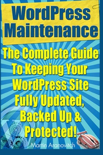 Wordpress Maintenance Guide: The Complete Guide to Keeping Your Wordpress Site Fully Updated, Backed Up & Protected!: Volume 5