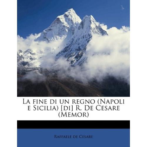 La Fine Di Un Regno (Napoli E Sicilia) [Di] R. De Cesare (Memor)