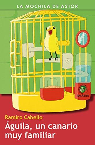 Águila, un canario muy familiar (La mochila de Astor. Serie verde) por Ramiro Cabello