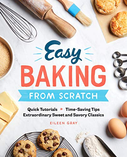Easy Baking From Scratch: Quick Tutorials Time-Saving Tips Extraordinary Sweet and Savory Classics (English Edition)