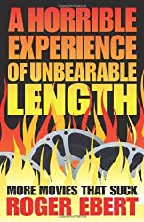 A Horrible Experience of Unbearable Length: More Movies That Suck by Roger Ebert (2012-03-06)