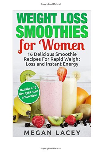 Weight Loss Smoothies for Women: 16 Delicious Smoothie Recipes for Rapid Weight Loss and Instant Energy (Includes a 10 day, quick-start action plan!) (Juicing to Lose Weight) by Megan Lacey (2015-05-29)