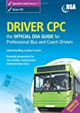 Driver CPC: The Official DSA Guide for Professional Bus and Coach Drivers (Driver Cpc - Official Dsa Guide for Professional Bus & Coach)
