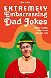 Extremely Embarrassing Dad Jokes: Because Dads Don t Know When to Stop