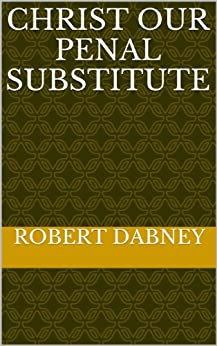 Christ Our Penal Substitute (English Edition) di [Dabney, Robert]