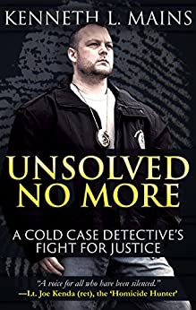 UNSOLVED NO MORE: A Cold Case Detective's Fight For Justice by [Mains, Kenneth L.]