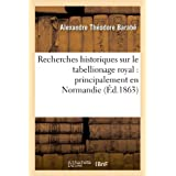 Recherches historiques sur le tabellionage royal : principalement en Normandie (Éd.1863)