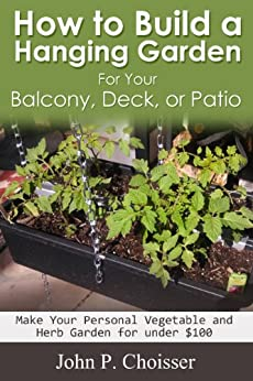 How to Build a Hanging Garden for your Balcony, Deck, Patio, or Sunroom (English Edition) par [Choisser, John]