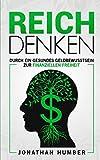 Reich Denken: Durch ein gesundes Geldbewusstsein zur finanziellen Freiheit