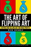 The Art of Flipping Art: Buying & Selling Art For Huge Profits: Volume 1 (Making Money From Home For The Reselling Entrepreneur)